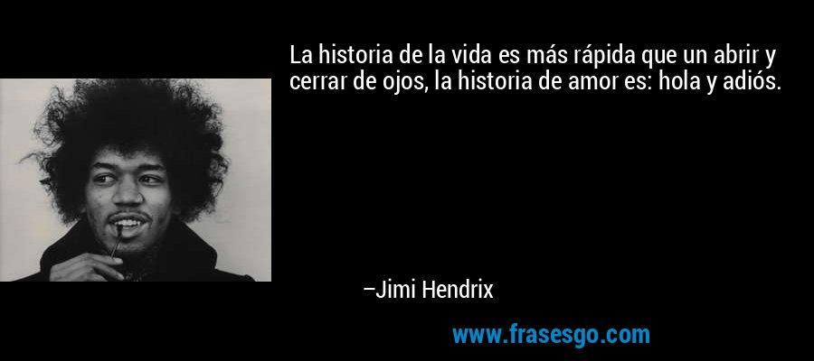 La historia de la vida es más rápida que un abrir y cerrar de ojos, la historia de amor es: hola y adiós. – Jimi Hendrix