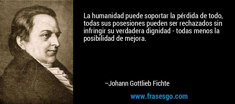 La humanidad puede soportar la pérdida de todo, todas sus posesiones pueden ser rechazados sin infringir su verdadera dignidad - todas menos la posibilidad de mejora. – Johann Gottlieb Fichte