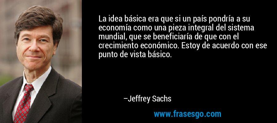 La idea básica era que si un país pondría a su economía como una pieza integral del sistema mundial, que se beneficiaría de que con el crecimiento económico. Estoy de acuerdo con ese punto de vista básico. – Jeffrey Sachs