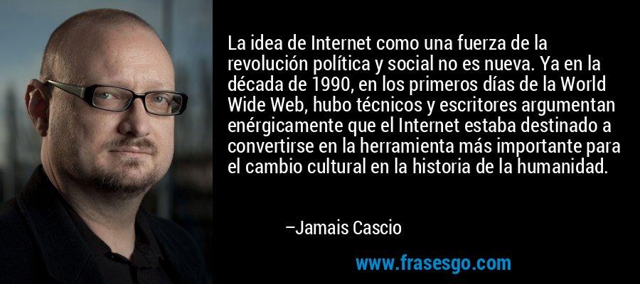 La idea de Internet como una fuerza de la revolución política y social no es nueva. Ya en la década de 1990, en los primeros días de la World Wide Web, hubo técnicos y escritores argumentan enérgicamente que el Internet estaba destinado a convertirse en la herramienta más importante para el cambio cultural en la historia de la humanidad. – Jamais Cascio