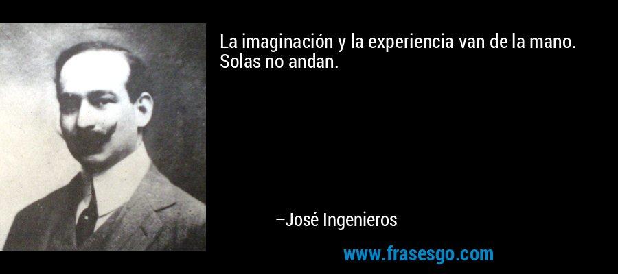 La imaginación y la experiencia van de la mano. Solas no andan. – José Ingenieros