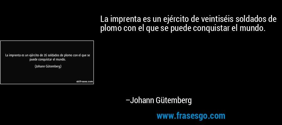 La imprenta es un ejército de veintiséis soldados de plomo con el que se puede conquistar el mundo. – Johann Gütemberg