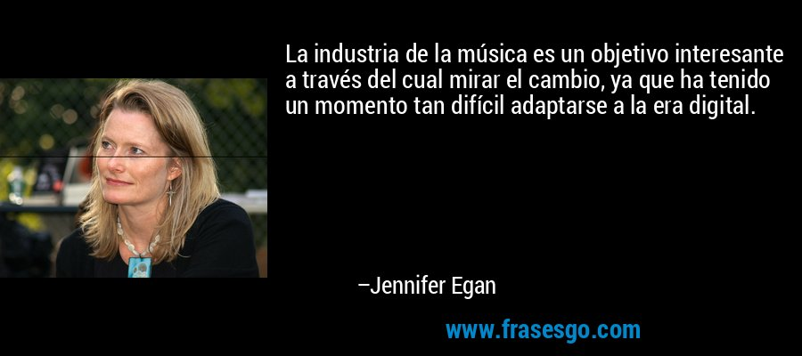 La industria de la música es un objetivo interesante a través del cual mirar el cambio, ya que ha tenido un momento tan difícil adaptarse a la era digital. – Jennifer Egan