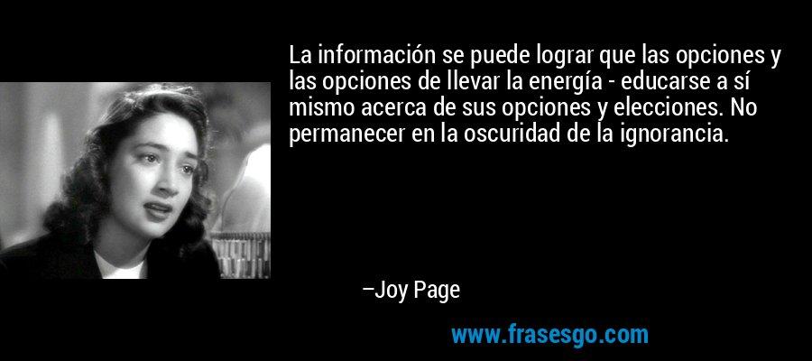 La información se puede lograr que las opciones y las opciones de llevar la energía - educarse a sí mismo acerca de sus opciones y elecciones. No permanecer en la oscuridad de la ignorancia. – Joy Page
