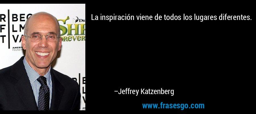 La inspiración viene de todos los lugares diferentes. – Jeffrey Katzenberg