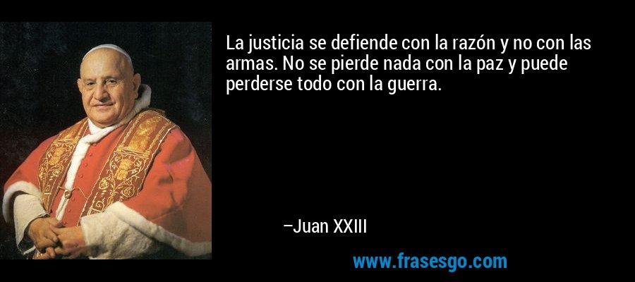La justicia se defiende con la razón y no con las armas. No se pierde nada con la paz y puede perderse todo con la guerra. – Juan XXIII