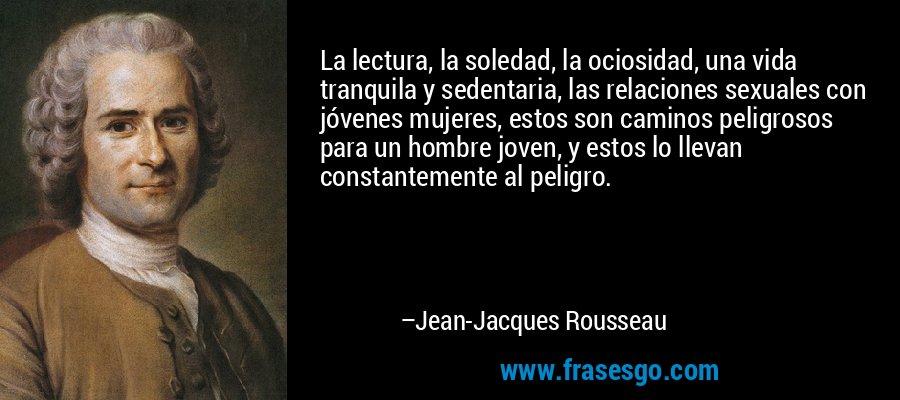 La lectura, la soledad, la ociosidad, una vida tranquila y sedentaria, las relaciones sexuales con jóvenes mujeres, estos son caminos peligrosos para un hombre joven, y estos lo llevan constantemente al peligro. – Jean-Jacques Rousseau