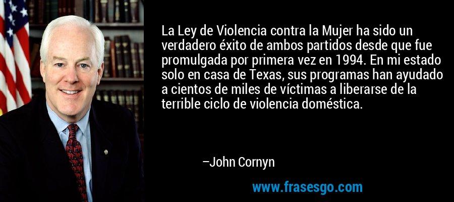 La Ley de Violencia contra la Mujer ha sido un verdadero éxito de ambos partidos desde que fue promulgada por primera vez en 1994. En mi estado solo en casa de Texas, sus programas han ayudado a cientos de miles de víctimas a liberarse de la terrible ciclo de violencia doméstica. – John Cornyn