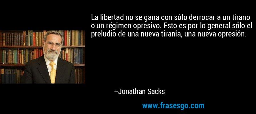 La libertad no se gana con sólo derrocar a un tirano o un régimen opresivo. Esto es por lo general sólo el preludio de una nueva tiranía, una nueva opresión. – Jonathan Sacks