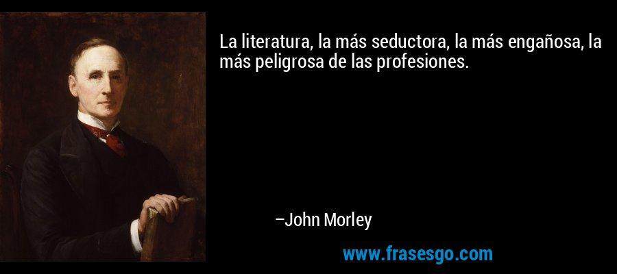 La literatura, la más seductora, la más engañosa, la más peligrosa de las profesiones. – John Morley