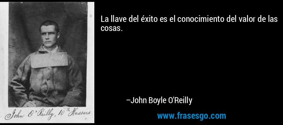 La llave del éxito es el conocimiento del valor de las cosas. – John Boyle O'Reilly