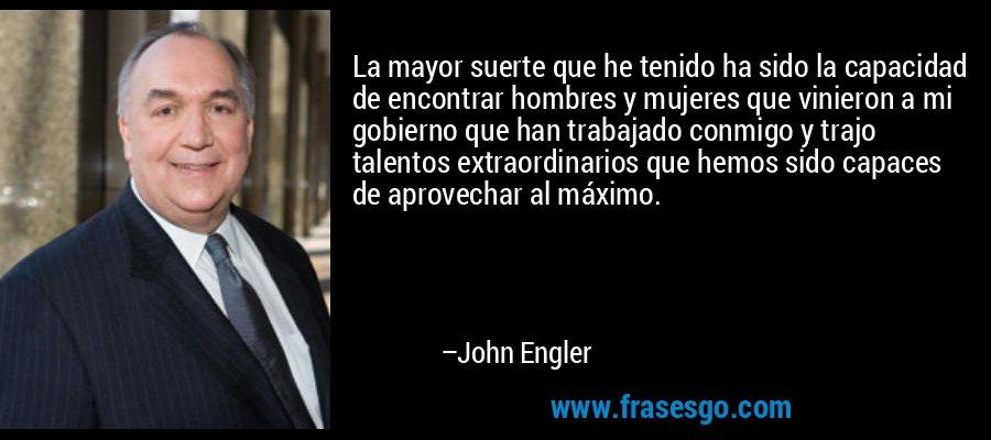La mayor suerte que he tenido ha sido la capacidad de encontrar hombres y mujeres que vinieron a mi gobierno que han trabajado conmigo y trajo talentos extraordinarios que hemos sido capaces de aprovechar al máximo. – John Engler