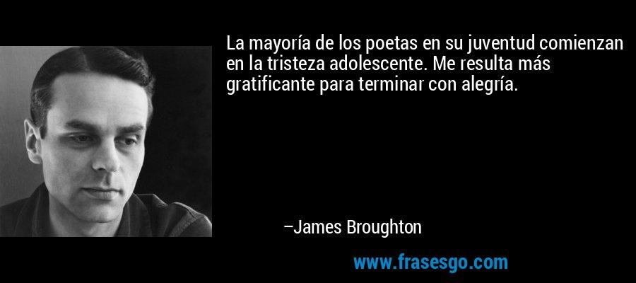 La mayoría de los poetas en su juventud comienzan en la tristeza adolescente. Me resulta más gratificante para terminar con alegría. – James Broughton