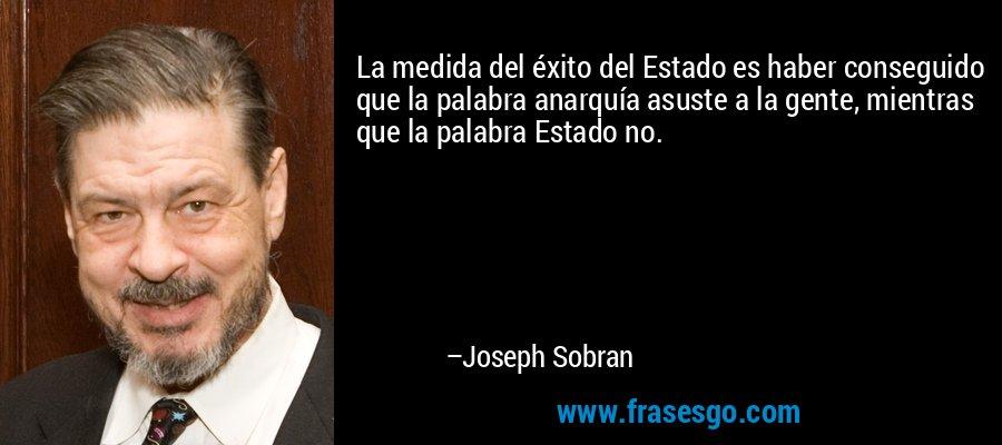 La medida del éxito del Estado es haber conseguido que la palabra anarquía asuste a la gente, mientras que la palabra Estado no. – Joseph Sobran