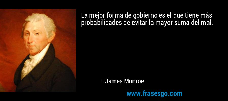 La mejor forma de gobierno es el que tiene más probabilidades de evitar la mayor suma del mal. – James Monroe