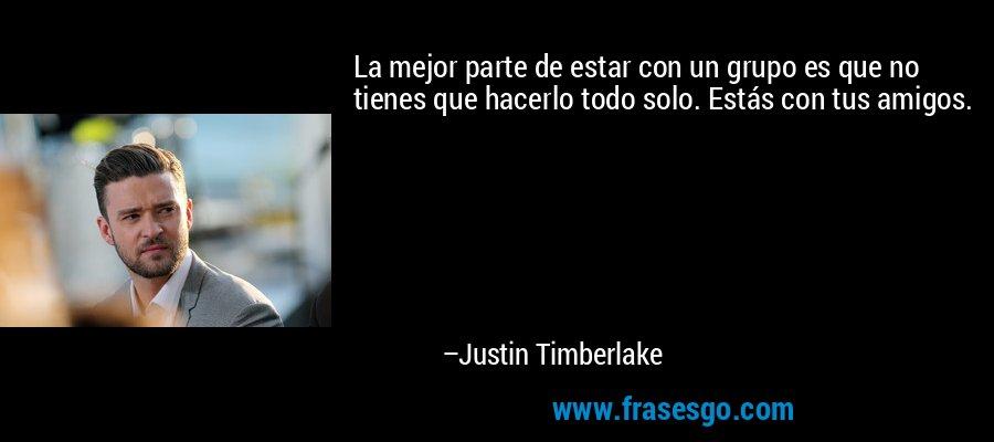 La mejor parte de estar con un grupo es que no tienes que hacerlo todo solo. Estás con tus amigos. – Justin Timberlake