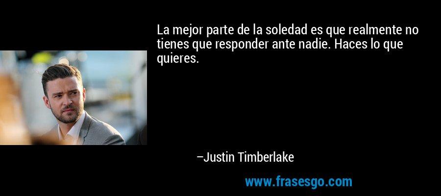 La mejor parte de la soledad es que realmente no tienes que responder ante nadie. Haces lo que quieres. – Justin Timberlake