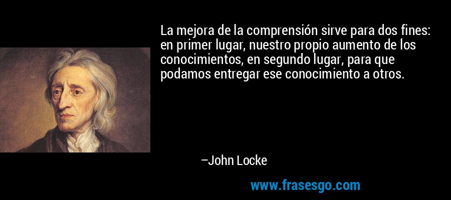 La mejora de la comprensión sirve para dos fines: en primer lugar, nuestro propio aumento de los conocimientos, en segundo lugar, para que podamos entregar ese conocimiento a otros. – John Locke