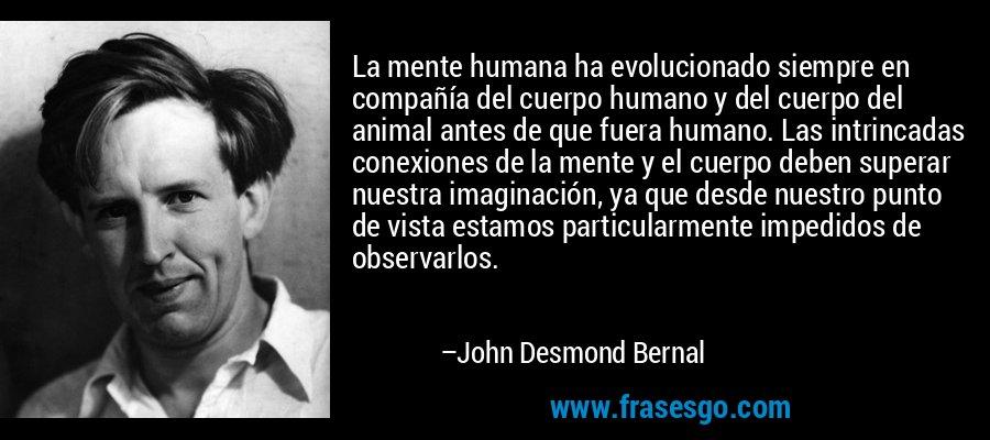 La mente humana ha evolucionado siempre en compañía del cuerpo humano y del cuerpo del animal antes de que fuera humano. Las intrincadas conexiones de la mente y el cuerpo deben superar nuestra imaginación, ya que desde nuestro punto de vista estamos particularmente impedidos de observarlos. – John Desmond Bernal