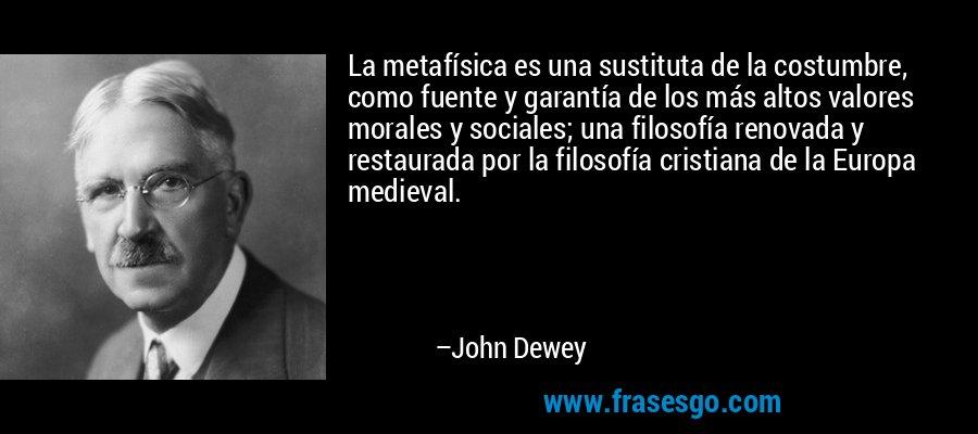 La metafísica es una sustituta de la costumbre, como fuente y garantía de los más altos valores morales y sociales; una filosofía renovada y restaurada por la filosofía cristiana de la Europa medieval. – John Dewey
