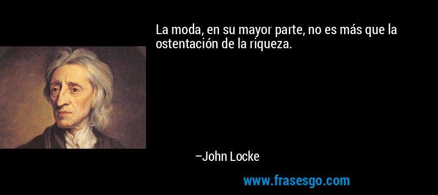 La moda, en su mayor parte, no es más que la ostentación de la riqueza. – John Locke