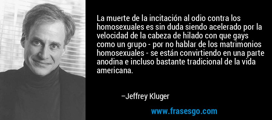 La muerte de la incitación al odio contra los homosexuales es sin duda siendo acelerado por la velocidad de la cabeza de hilado con que gays como un grupo - por no hablar de los matrimonios homosexuales - se están convirtiendo en una parte anodina e incluso bastante tradicional de la vida americana. – Jeffrey Kluger