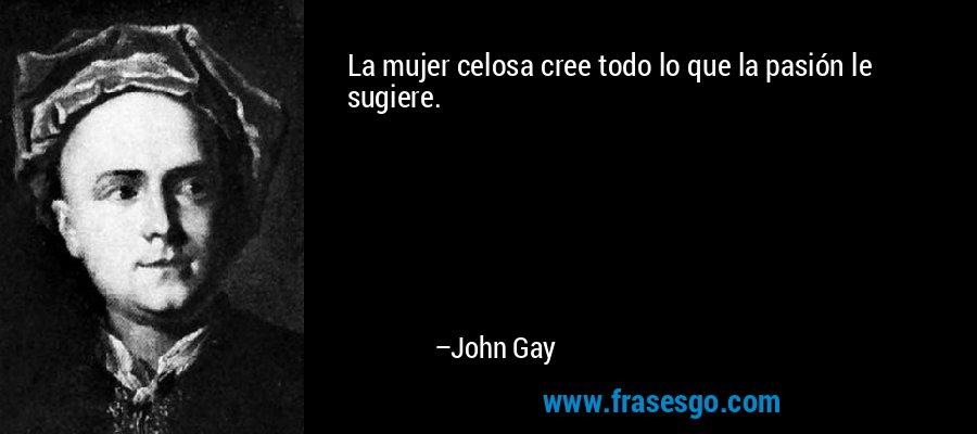 La Mujer Celosa Cree Todo Lo Que La Pasion Le Sugiere John Gay