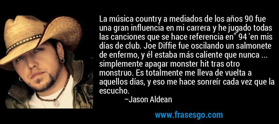 La música country a mediados de los años 90 fue una gran influencia en mi carrera y he jugado todas las canciones que se hace referencia en'' 94 'en mis días de club. Joe Diffie fue oscilando un salmonete de enfermo, y él estaba más caliente que nunca ... simplemente apagar monster hit tras otro monstruo. Es totalmente me lleva de vuelta a aquellos días, y eso me hace sonreír cada vez que la escucho. – Jason Aldean
