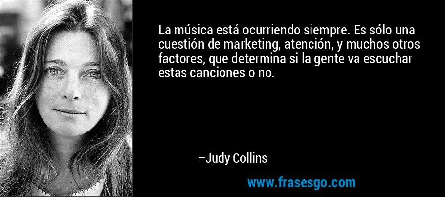 La música está ocurriendo siempre. Es sólo una cuestión de marketing, atención, y muchos otros factores, que determina si la gente va escuchar estas canciones o no. – Judy Collins