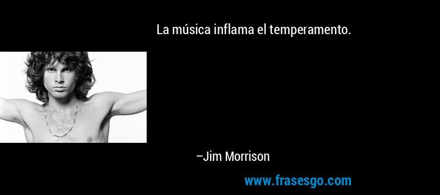La música inflama el temperamento. – Jim Morrison