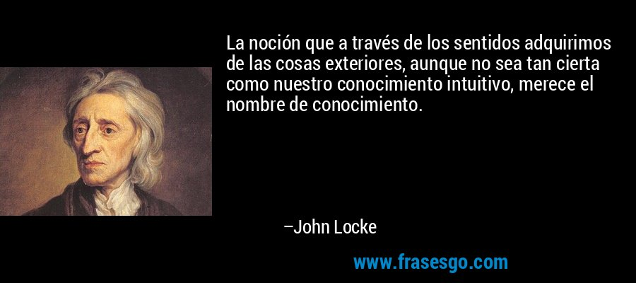 La noción que a través de los sentidos adquirimos de las cosas exteriores, aunque no sea tan cierta como nuestro conocimiento intuitivo, merece el nombre de conocimiento. – John Locke