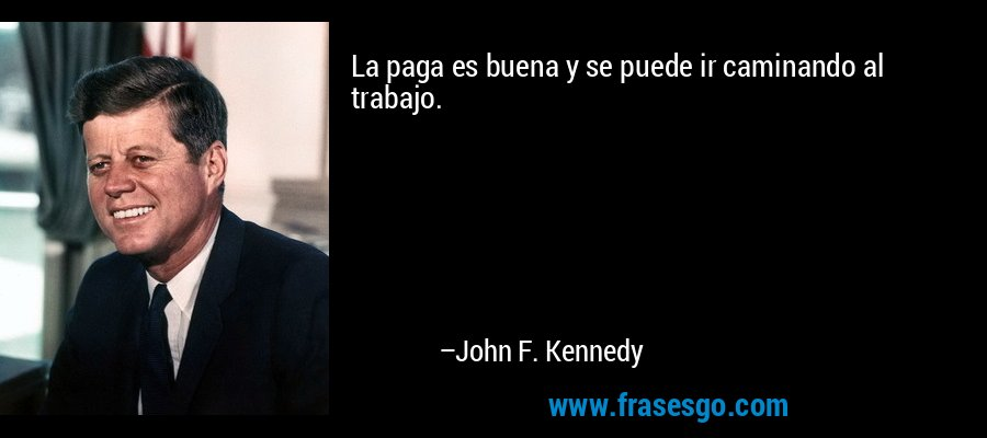 La paga es buena y se puede ir caminando al trabajo. – John F. Kennedy