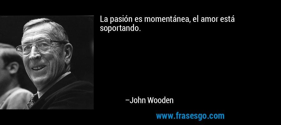 La pasión es momentánea, el amor está soportando. – John Wooden
