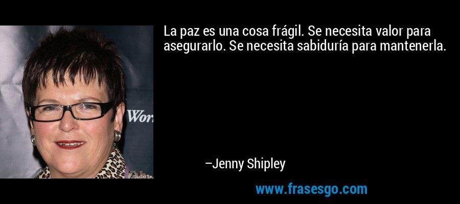 La paz es una cosa frágil. Se necesita valor para asegurarlo. Se necesita sabiduría para mantenerla. – Jenny Shipley