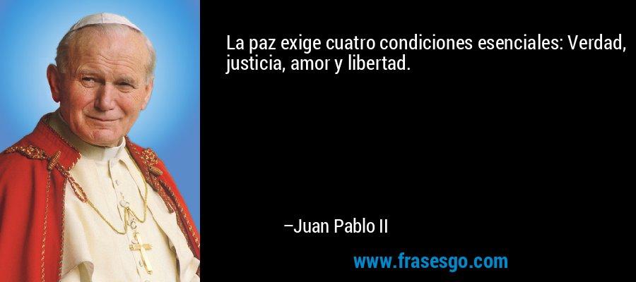 La paz exige cuatro condiciones esenciales: Verdad, justicia, amor y libertad. – Juan Pablo II