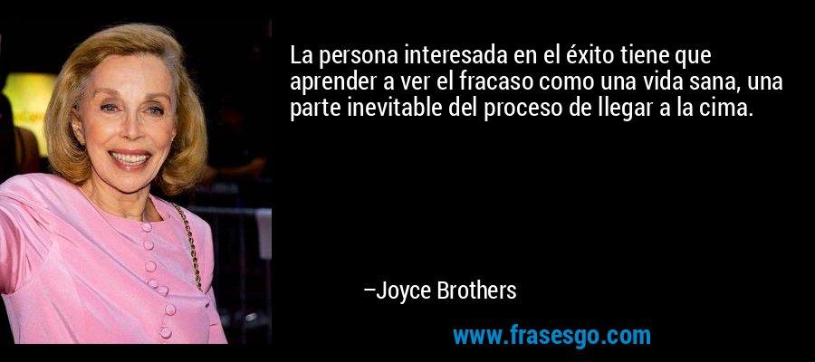 La persona interesada en el éxito tiene que aprender a ver el fracaso como una vida sana, una parte inevitable del proceso de llegar a la cima. – Joyce Brothers