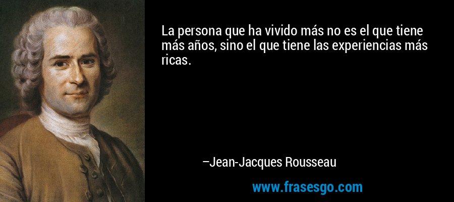 La persona que ha vivido más no es el que tiene más años, sino el que tiene las experiencias más ricas. – Jean-Jacques Rousseau