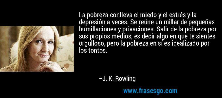 La pobreza conlleva el miedo y el estrés y la depresión a veces. Se reúne un millar de pequeñas humillaciones y privaciones. Salir de la pobreza por sus propios medios, es decir algo en que te sientes orgulloso, pero la pobreza en sí es idealizado por los tontos. – J. K. Rowling
