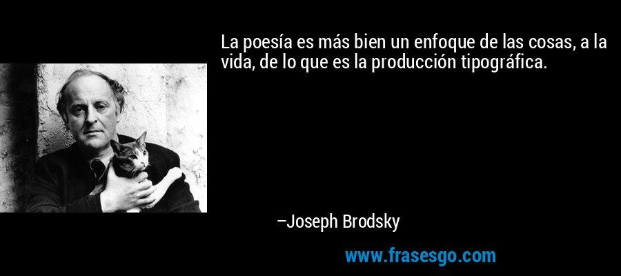 La poesía es más bien un enfoque de las cosas, a la vida, de lo que es la producción tipográfica. – Joseph Brodsky