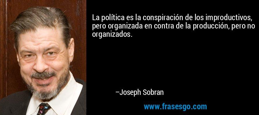 La política es la conspiración de los improductivos, pero organizada en contra de la producción, pero no organizados. – Joseph Sobran