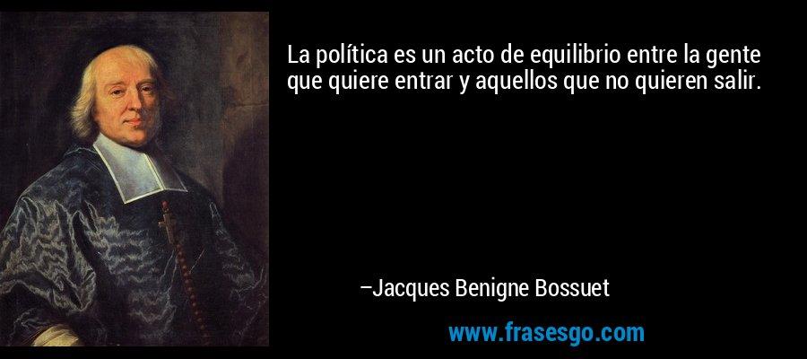 La política es un acto de equilibrio entre la gente que quiere entrar y aquellos que no quieren salir. – Jacques Benigne Bossuet