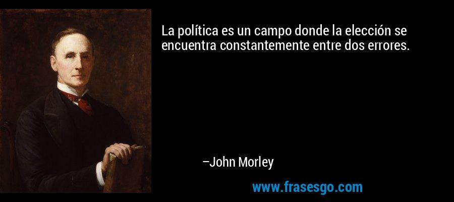 La política es un campo donde la elección se encuentra constantemente entre dos errores. – John Morley