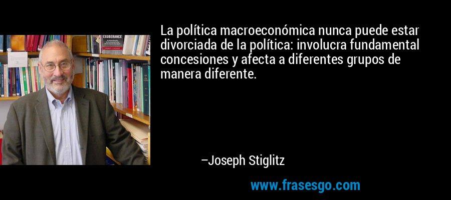 La política macroeconómica nunca puede estar divorciada de la política: involucra fundamental concesiones y afecta a diferentes grupos de manera diferente. – Joseph Stiglitz
