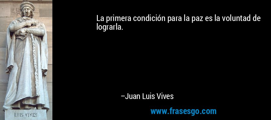 La primera condición para la paz es la voluntad de lograrla. – Juan Luis Vives