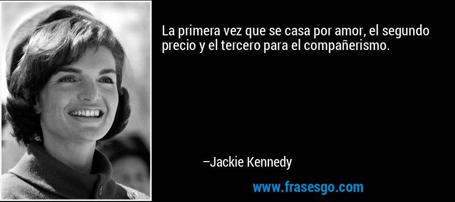 La primera vez que se casa por amor, el segundo precio y el tercero para el compañerismo. – Jackie Kennedy