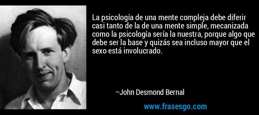 La psicología de una mente compleja debe diferir casi tanto de la de una mente simple, mecanizada como la psicología sería la nuestra, porque algo que debe ser la base y quizás sea incluso mayor que el sexo está involucrado. – John Desmond Bernal