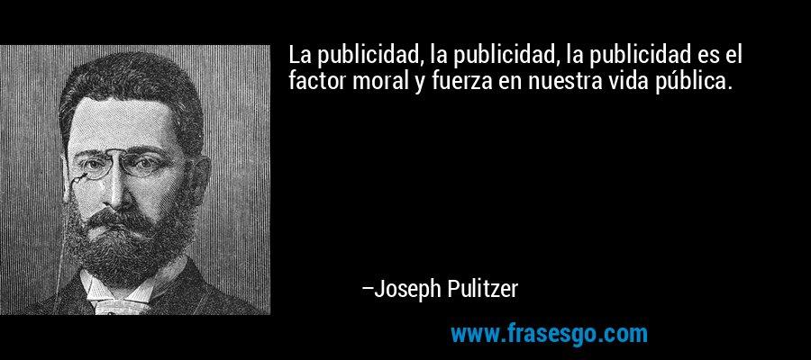 La publicidad, la publicidad, la publicidad es el factor moral y fuerza en nuestra vida pública. – Joseph Pulitzer