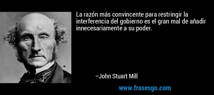 La razón más convincente para restringir la interferencia del gobierno es el gran mal de añadir innecesariamente a su poder. – John Stuart Mill