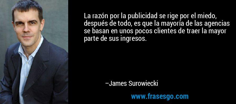 La razón por la publicidad se rige por el miedo, después de todo, es que la mayoría de las agencias se basan en unos pocos clientes de traer la mayor parte de sus ingresos. – James Surowiecki