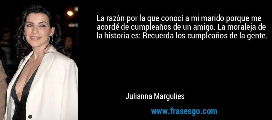 La razón por la que conocí a mi marido porque me acordé de cumpleaños de un amigo. La moraleja de la historia es: Recuerda los cumpleaños de la gente. – Julianna Margulies